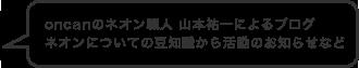 oncanのネオン職人 山本祐一によるブログネオンについての豆知識から活動のお知らせなど